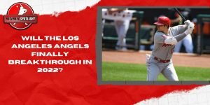 Will The Los Angeles Angels Finally Breakthrough In 2022?